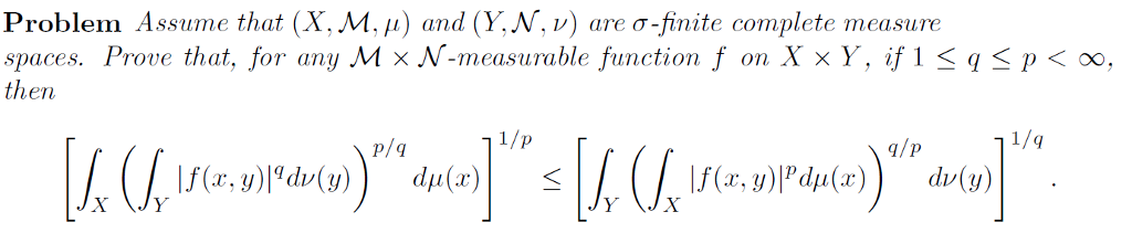 Problem Assume that (X,M, Au) and (YN, v) are CT finite complete measure spaces. Prove that, for any M x N-measurable function f on X x Y, if 1 S q S p oo, then 1 /p q/p