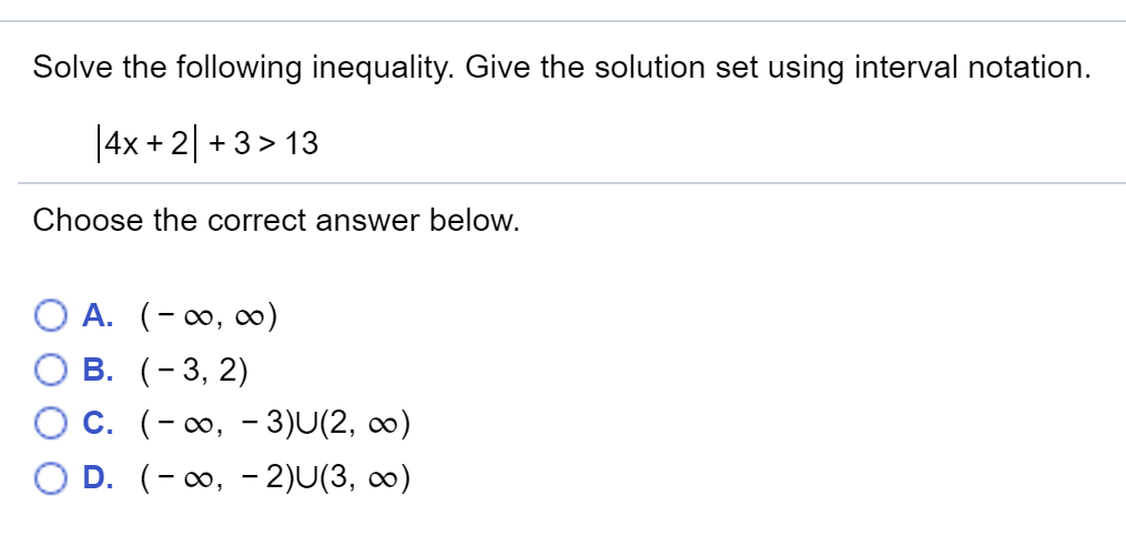 Solve the following inequality. Give the solution set using interval notation. 4x+2+3> 13 Choose the correct answer below OB. O C. OD. (-3,2) (-00,-3)U(2, oo) (-00,-2) J(3,00)