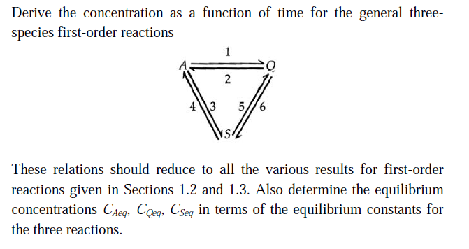 Derive the concentration as a function of time for the general three- species first-order reactions 413 576 These relations should reduce to all the various results for first-order reactions given in Sections 1.2 and 1.3. Also determine the equilibrium concentrations Cheg, Coy Csey in terms of the equilibrium constants for the three reactions.