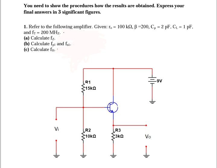 You need to show the procedures how the results are obtained. Express your final answers in 3 significant figures. , β 200, C,-2 pF, CL-1 pF, 1. Refer to the following amplifier. Given: ro-100k and fr 200 MHz (a) Calculate fz (b) Calculate fpi and foč (c) Calculate fH. R1 Vi R2 10kΩ R3 Vo