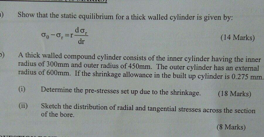 ) Show that the static equilibrium for a thick walled cylinder is given by: (14 Marks) dr A thick walled compound cylinder consists of the inner cylinder having the inner radius of 300mm and outer radius of 450mm. The outer cylinder has an external radius of 600mm. If the shrinkage allowance in the built up cylinder is 0.275 mm. ) () Determine the pre-stresses set up due to the shrinkage. (18 Marks) (ii) Sketch the distribution of radial and tangential stresses across the section of the bore. (8 Marks)