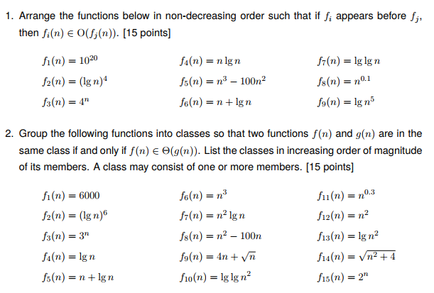 1. Arrange the functions below in non-decreasing order such that if f, appears before f,, then fi(n) O(fj(n)). [15 points] f1(n) = 1020 ½(n) = (lg n)4 fa(n) = n lg n fr(n) = lg lg n fo(n) = n + lg n 2. Group the following functions into classes so that two functions f(n) and g(n) are in the same class if and only if f(n) Θ(g(n)). List the classes in increasing order of magnitude of its members. A class may consist of one or more members. [15 points] A(n) = 6000 /2(n) = (lg n) fs(n) = 3n f 1(n) = no.3 f12(r) = n? f13(n) = Ign2 (n) = lg n fs(n) = n + lg n f10(n) = lg lg ㎡ fs(n) = 2n