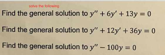 solve the following Find the general solution to y 6y 13y 0 Find the general solution to y 12y 36y 0 Find the general solution to y 100y 0