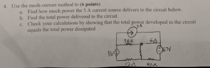 4. Use the mesh-current method to (6 points) a. b. c. Find how much power the 5 A current source delivers to the circuit below. Find the total power delivered to the circuit. Check your calculations by showing that the total power developed in the circuit equals the total power dissipated Gn
