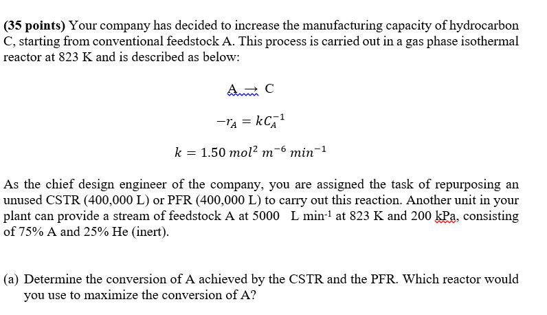 (35 points) Your company has decided to increase the manufacturing capacity of hydrocarbon C, starting from conventional feedstock A. This process is carried out in a gas phase isothermal reactor at 823 K and is described as below: A → C k = 1.50 mol2 m-6 min-1 As the chief design engineer of the company, you are assigned the task of repurposing an unused CSTR (400,000 L) or PFR (400,000 L) to carry out this reaction. Another unit in your plant can provide a stream of feedstock A at 5000 L min1 at 823 K and 200 kPa, consisting of 75% A and 25% He (inert). (a) Determine the conversion of A achieved by the CSTR and the PFR. Which reactor would you use to maximize the conversion of A?