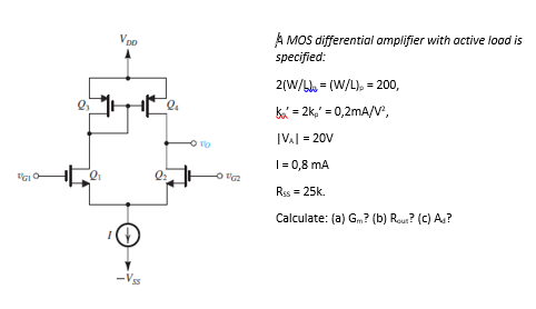 A MOS differential amplifier with active lood is specified: VDD W/-(W/L),-200, IVA 1 = 20V l-0,8 mA Rss = 25k. Calculate: (a) Gm? (b) R O To 01 0r (c) A?