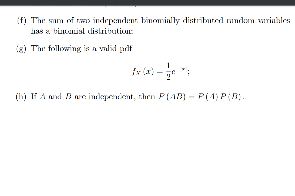(f) The sum of two independent binomially distributed random variables has a binomial distribution; (g) The following is a valid pdf (h) If A and B are independent, then P (AB)-P (A) P (B)