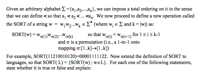 Given an arbitrary alphabet Σ ={a,a2, ,an), we can impose a total ordering on it in the sense that we can define < so that ai < a2 < an. We now proceed to define a new operation called the SORT of a string w = wjw2 wk E Σ* (where wi E Σ and k = IwD as: SORT(w) = wo(1)w0(2)..Ma(k) so that wW (i) < w σ(i+1) for i is k-1 and σ is a permutation (i.e., a 1-to-1 onto mapping : [ 1 ..k]→[ 1 ..kD For example, SORT(11 21 001 01 20)=00001 1 1 1 1 22. Now extend the definition of SORT to languages, so that SORT( L)-(SORT(w) | we L). For each one of the following statements, state whether it is true or false and explain: