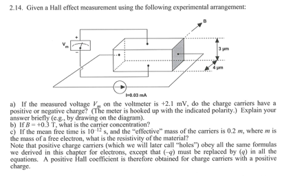 2.14. Given a Hall effect measurement using the following experimental arrangement: 3 pm 4 um a) If the measured voltage on the voltmeter is +2.1 mV, do the charge carriers have a positive or negative charge? (The meter is hooked up with the indicated polarity.) Explain your (e.g., by on the diagram) b) lf B = +0.3 T, what is the carrier concentration? c) If the mean free time is 10-12 s, and the effective mass of the carriers is 0.2 m, where is the mass of a free electron, what is the resistivity of the material:? Note that positive charge carriers (which we will later call holes) obey all the same formulas we derived in this equations. charge. for electrons, that ) must be replaced by (g) in all the obtained for charge carriers with a positive A positive Hall coefficient is t