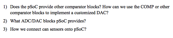 Does the pSoC provide other comparator blocks? How can we use the COMP or other comparator blocks to implement a customized DAC? 1) 2) What ADC/DAC blocks pSoC provides? 3) How we connect can sensors onto pSoC?