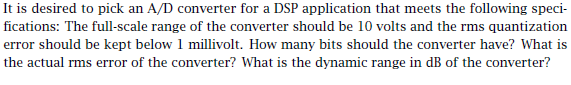 It is desired to pick an A/D converter for a DSP application that meets the following speci- fications: The full-scale range of the converter should be 10 volts and the rms quantization error should be kept below 1 millivolt. How many bits should the converter have? What is the actual rms error of the converter? What is the dynamic range in dB of the converter?