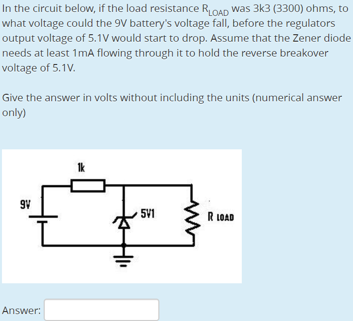 In the circuit below, if the load resistance RLOAD was 3k3 (3300) ohms, to what voltage could the 9V batterys voltage fall, before the regulators output voltage of 5.1V would start to drop. Assume that the Zener diode needs at least 1mA flowing through it to hold the reverse breakover voltage of 5.1V Give the answer in volts without including the units (numerical answer only 1k 91 511 R LOAD Answer: