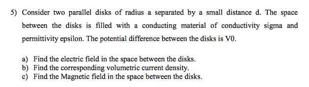 5) Consider two parallel disks of radius a separated by a small distance d. The space between the disks is filled with a conducting material of conductivity sigma and permittivity epsilon. The potential difference between the disks is VO. a) Find the electric field in the space between the disks. b) Find the corresponding volumetric current density c) Find the Magnetic field in the space between the disks.