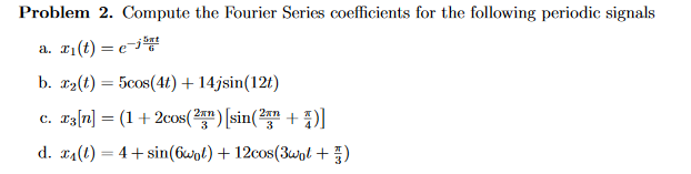 Problem 2. Compute the Fourier Series coefficients for the following periodic signals -,뿡 b·x2(t) = 5cos(4t) + 14jsin( 12) D. T Si 12 d. E4(1) = 4 + sin(6101) + 12cos(3101 + 5)