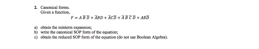 2. Canonical forms. Given a function, a) obtain the minterm expansion; b) write the canonical SOP form of the equation; c) obtain the reduced SOP form of the equation (do not use Boolean Algebra).