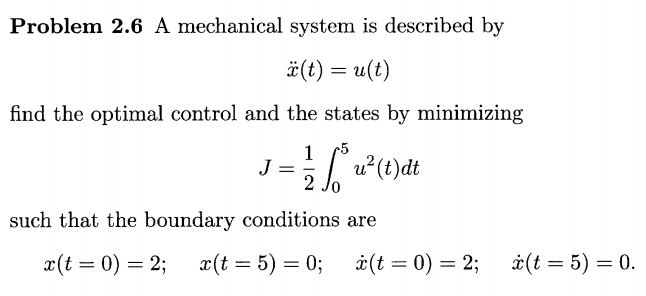 Problem 2.6 A mechanical system is described by 3(t) = u(t) find the optimal control and the states by minimizing 0 such that the boundary conditions are x(t = 0) = 2: x(t = 5) = 0; Z(t = 0) = 2; Z(t = 5) = 0.