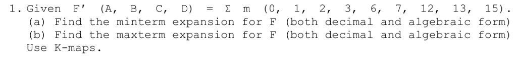 I. Given F (A, B, C, D) = Σ m (0, 1, 2, 3, 6, 7, 12, 13, 15). (a) Find the minterm expansion for F (both decimal and algebraic form) (b) Find the maxterm expansion for F (both decimal and algebraic form) Use K-maps.
