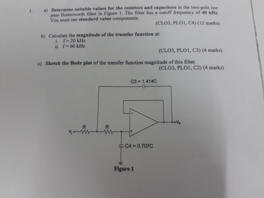 a) Determine suitable values for the resistors and capacitors in the two-pole low Butterworth filter in Figure 1. The filter has a cutoff frequency of 40 kz You must use standard value components (CLO3, PLOI, C4) (12 marks) b) Calculate the magnitude of the transfer funetion at: i. ii. f= 20 kHz f_60k㎐ (CLO3, PLO1, C3) (4 marks) c) Sketch the Bode plot of the transfer function magnitude of this filter (CLO3, PLoi, C2) (4 marks) C3= 1.4140 C4 = 0.707C Figure 1