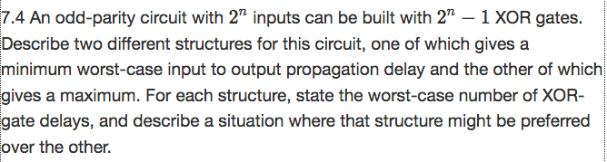 7.4 An odd-parity circuit with 27 inputs can be built with 2 -1 XOR gates. Describe two different structures for this circuit, one of which gives a minimum worst-case input to output propagation delay and the other of which gives a maximum. For each structure, state the worst-case number of XOR- gate delays, and describe a situation where that structure might be preferred over the other