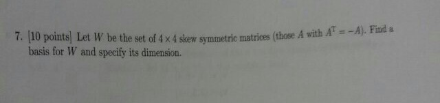 Image for 7. Let W be the set of 4 X 4 skew symmetric matrices (those A with A^T = -A). Find a basis for W and specify i