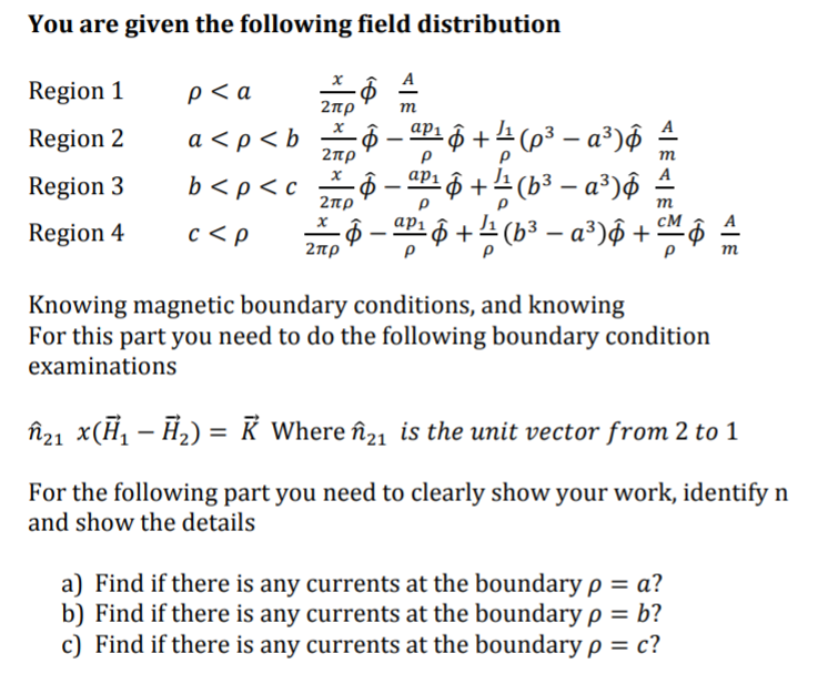 You are given the following field distribution Region 1 2πρ 2πρ CMA Knowing magnetic boundary conditions, and knowing For this part you need to do the following boundary condition examinations ん x(H,-H2) = 21 K wheren, is the unit vector from 2 to 1 For the following part you need to clearly show your work, identify n and show the details a) Find if there is any currents at the boundary ρ a? b) Find if there is any currents at the boundary ρ = b? c) Find if there is any currents at the boundary ρ = c?