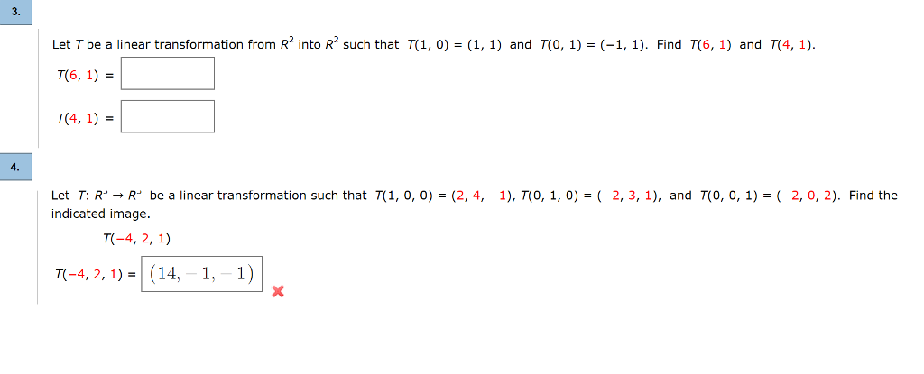 3. Let T be a linear transformation from R2 into R2 such that T(1, 0) = (1, 1) and T(0, 1) = (-1, 1). Find T(6, 1) and 7(4, 1) 76, 1) = T(4, 1) = Let T: R」→ R. be a linear transformation such that π 1, 0, 0) = (2, 4,-1), T(0, 1, 0) = (-2, 3, 1), and T(0, 0, 1) = (-2, 0, 2). Find the indicated image. TC-4, 2,1)