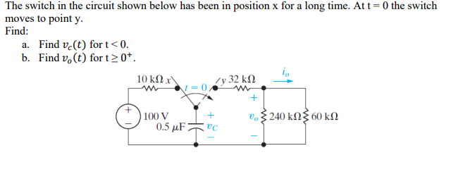 The switch in the circuit shown below has been in position x for a long time. Att-0 the switch moves to point y. Find: a. Find vc(t) fort<0 b. Find vo (t) for t20 lo 100 V