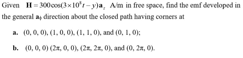 Given H-300cos(3x108-y)az A/m in free space, find the emf developed in the general ao direction about the closed path having corners at a. (0, 0, 0), (1, 0, 0), (1, 1, 0), and (0, 1, 0); b. (0, 0, 0) (2n, 0, 0), (2T, 2T, 0), and (0, 2T, 0).
