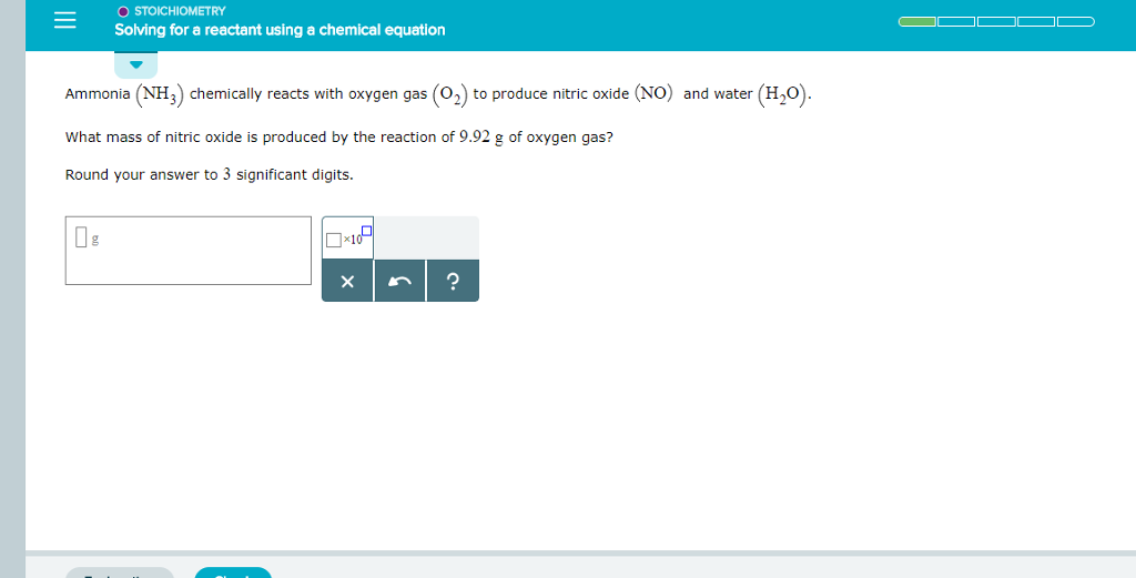 STOICHIOMETRY Solving for a reactant using a chemical equation Ammonia (NH3) chemically reacts with oxygen gas (O2) to produce nitric oxide (NO) and water (H20). What mass of nitric oxide is produced by the reaction of 9.92 g of oxygen gas? Round your answer to 3 significant digits.