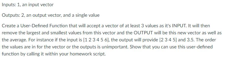 Inputs: 1, an input vector Outputs: 2, an output vector, and a single value Create a User-Defined Function that will accept a vector of at least 3 values as its INPUT. It will then remove the largest and smallest values from this vector and the OUTPUT will be this new vector as well as the average. For instance if the input is [1 2 345 6], the output will provide [2 3 4 5] and 3.5. The order the values are in for the vector or the outputs is unimportant. Show that you can use this user-defined function by calling it within your homework script.