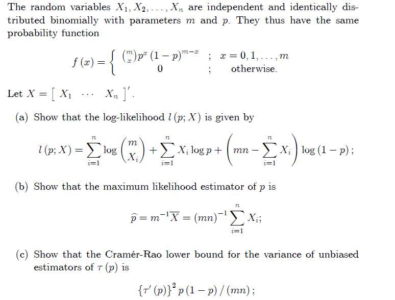 The random variables X1, X2, , Xn are independent and identically dis- tributed binomially with parameters m and p. They thus have the same probability function 0,1 f (x) ; otherwise (a) Show that the log-likelihood l (p; X) is given by (b) Show that the maximum likelihood estimator of p is 72 2 1 (c) Show that the Cramér-Rao lower bound for the variance of unbiased estimators of τ (p) is (r(p)p(1- P)/ (mn);