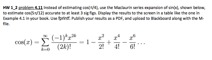HW 1 2 problem 4.11 Instead of estimating cos(T/4), use the Maclaurin series expansion of sin(x), shown below, to estimate cos(5π/12) accurate to at least 3 sig figs. Display the results to the screen in a table like the one in Example 4.1 in your book. Use fprintf. Publish your results as a PDF, and upload to Blackboard along with the M- file. cos(x) = Σ 0 (2k)! 2! 4!6!