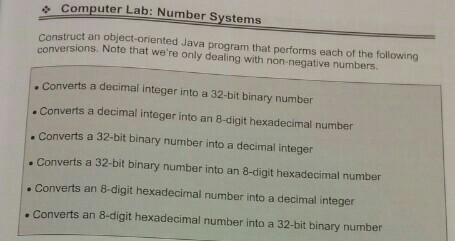, Computer Lab: Number Systems Construct an object-oriented Java program that performs each of the follow versions. Note that were only dealing with non-negative numbers verts a decimal integer into a 32-bit binary number . Converts a decimal integer into an 8-digit hexadecimal number . Converts a 32-bit binary number into a decimal integer Converts a 32-bit binary number into an 8-digit hexadecimal number . Converts an 8-digit hexadecimal number into a decimal integer . Converts an 8-digit hexadecimal number into a 32-bit binary number