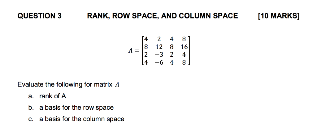 QUESTION 3RANK, ROW SPACE, AND COLUMN SPACE [10 MARKS] 48 12 8 16 A=12-32 4-6 4 8 Evaluate the following for matrix A a. b. c. rank of A a basis for the row space a basis for the column space