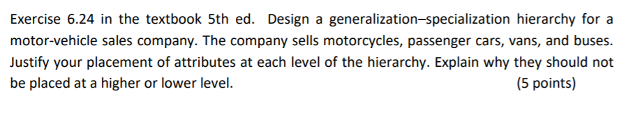 Exercise 6.24 in the textbook 5th ed. Design a generalization-specialization hierarchy for a motor-vehicle sales company. The company sells motorcycles, passenger cars, vans, and buses Justify your placement of attributes at each level of the hierarchy. Explain why they should not be placed at a higher or lower level. (5 points)
