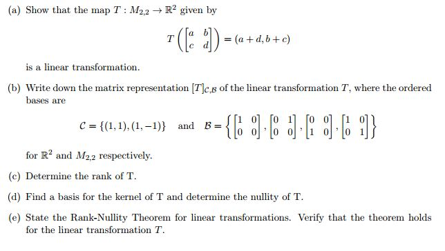 (a) Show that the map T: M. R2 given by 2.2 (a d, b c) is a linear transformation. (b) Write down the matrix representation (Tlc.B of the linear transformation T, where the ordered bases are T1 01 11 01 [10 c 1), (1,-1) and B 0 0 0 0 1 0 0 1 for R2 and M2.2 respectively. (c) Determine the rank of T (d) Find a basis for the kernel of T and determine the nullity of T (e) State the Rank-Nullity Theorem for linear transformations. Verify that the theorem holds for the linear transformation T.