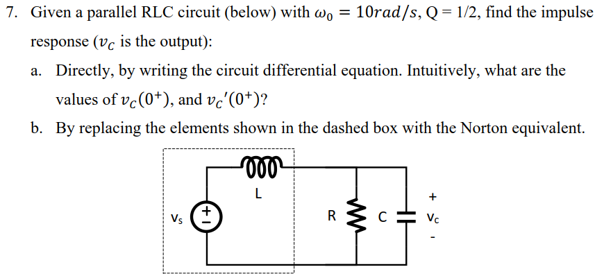 10rad/s, Q = 112, find the impulse Given a parallel RLC circuit (below) with a。 response (vc is the output): a. Directly, by writing the circuit differential equation. Intuitively, what are the 7. values of vc(0+), and vc(0+)? By replacing the elements shown in the dashed box with the Norton equivalent. b. (00-