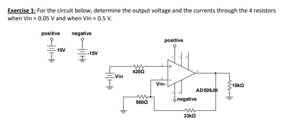Exercise 1; For the circuit below, determine the output voltage and the currents through the 4 resistors when Vin = 0.05 V and when Vin = 0.5 V. positive negative positive 420Ω Vin Vin- AD509JH negative 560Ω