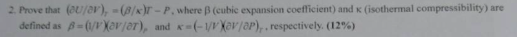 2. Prove that (u/ar),-(β/kr-P, where β (cubic expansion coefficient) and K (isothermal compressibility) are defined as β=(ur)(aryer), and K-(-1/1Xar/ap)r, respectively. (12%)