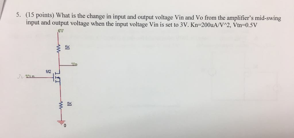 5. (15 points) What is the change in input and output voltage Vin and Vo from the amplifiers mid-swing input and output voltage when the input voltage Vin is set to 3 V. Kn=200uA/V2, Vtn=0.5V 6V 5K M2