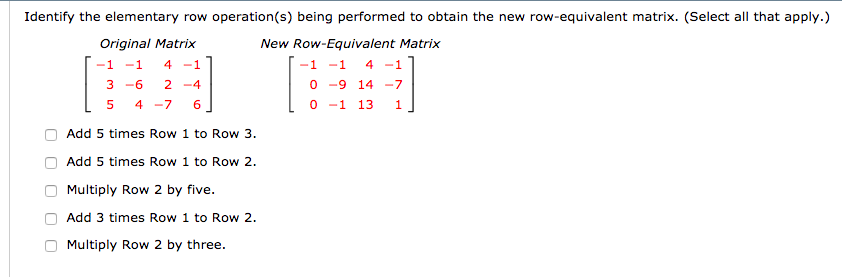 Identify the elementary row operation(s) being performed to obtain the new row-equivalent matrix. (Select all that apply.) Original Matrix New Row-Equivalent Matrix 0 -9 14-7 0 -1 13 1 3 -6 2-4 5 4-76 - Add 5 times Row 1 to Row 3. Add 5 times Row 1 to Row 2. OMultiply Row 2 by five. Add 3 times Row 1 to Row 2. O Multiply Row 2 by three.