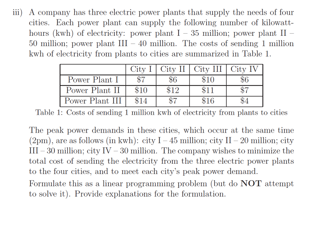 iii) A company has three electric power plants that supply the needs of four cities. Each power plant can supply the following number of kilowatt- hours (kwh) of electricity: power plant I 35 million; power plant II 50 million; power plant III 40 million. The costs of sending 1 million kwh of electricity from plants to cities are summarized in Table 1 City I City II City III City IV Power Plant I $7 $6 $10 $6 Power Plant II $10 $12 $11 $7 Power Plant III $14 $7 $16 $4 Table 1: Costs of sending 1 million kwh of electricity from plants to cities The peak power demands in these cities, which occur at the same time 2pm), are as follows (in kwh): city I -45 million; city II-20 million; city III-30 million; city IV 30 million. The company wishes to minimize the total cost of sending the electricity from the three electric power plants to the four cities, and to meet each citys peak power demand Formulate this as a linear programming problem (but do NoT attempt to solve it). Provide explanations for the formulation