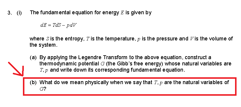 3. (i) The fundam ental e quation for energy E is given by dE = TdS-pdV where S is the entropy, T is the temperature, p is the pressure and V is the volume of the system (a) By applying the Legendre Transform to the above equation, constructa thermodynamic potential G (the Gibbs free energy) whose natural variables are T,p and write down its corresponding fundam ental equation. (b) What do we mean physically when we say that T, p are the natural variables of G?