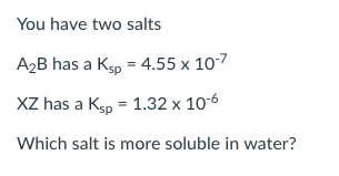 You have two salts A2B has a Ks 4.55 x 10 XZ has a Ksp 1.32 x 106 Which salt is more soluble in water?