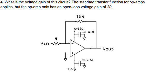 4. What is the voltage gain of this circuit? The standard transfer function for op-amps applies, but the op-amp only has an open-loop voltage gain of 20. 10R 4+12 33 ufd - Vout 33 ufd