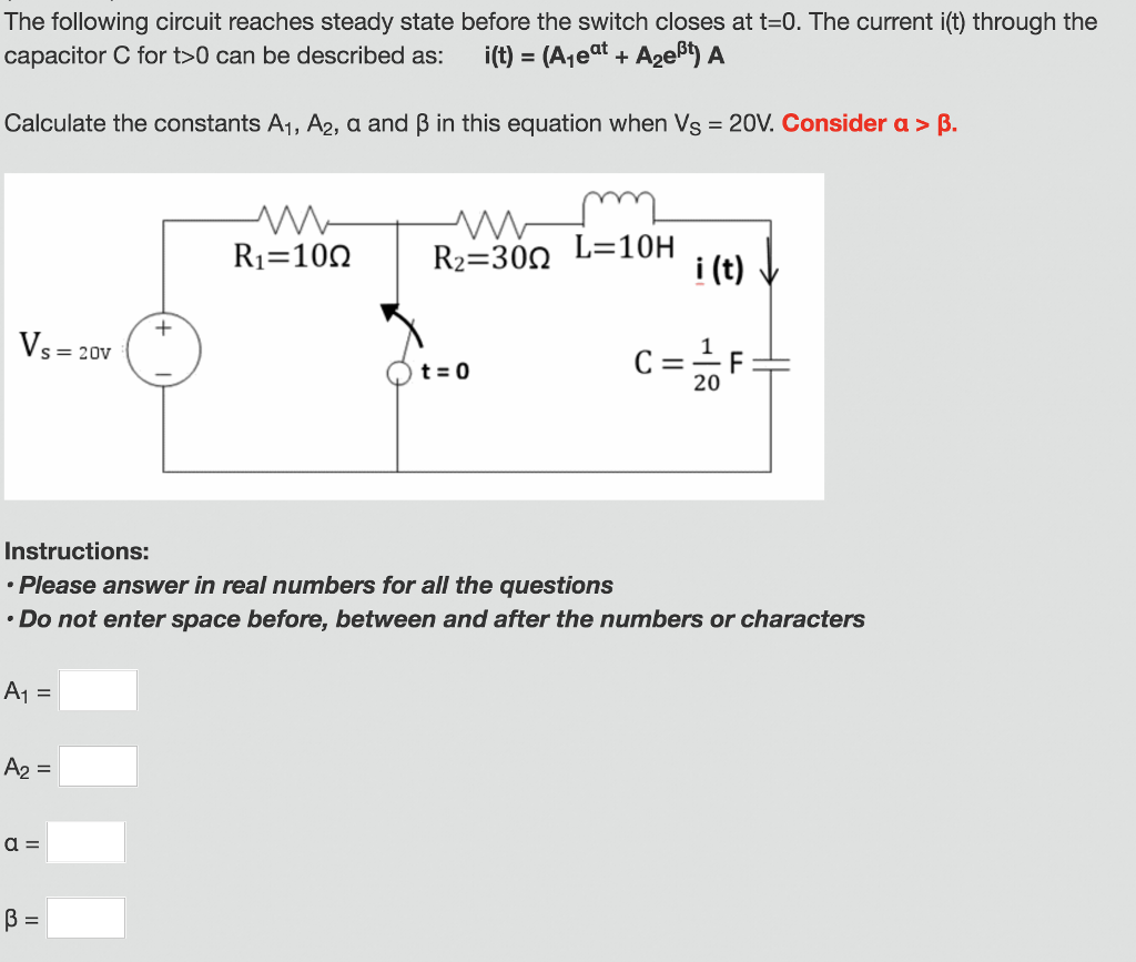 The following circuit reaches steady state before the switch closes at t-0. The current i(t) through the capacitor C for t>0 can be described as: i(t) = (A1 eat-A2eBJA Calculate the constants A1, A2, α and β in this equation when Vs = 20V Considera > β. Ri=10Ω | R2=30Ω L= 10H i (t) Vs 20v t=0 20 Instructions: Please answer in real numbers for all the questions Do not enter space before, between and after the numbers or characters A1 = A2