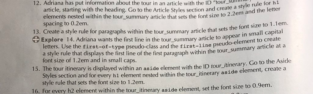 12. Adriana has put information about the tour in an article with the ID tour.su article, starting with the heading. Go to the Article Styles section and create elements nested within the tour_summary article that sets the font size to 2 spacing to 0.2em. a style rule for h1 2em and the lette 13. Create a style rule for paragraphs within the t () Explore 14. Adriana wants the first line in the tour summary article to appe our summary article that sets the font size to 1.1em tal in small capi letters. Use the first-of-type pseudo-class a a style rule that displays the first line of the first paragraph within the tour-su font size of 1.2em and in small caps. nd the first-line pseudo-element to create mmary article at a 15. The tour itinerary is displayed within an aside element with the ID tou on and for every h1 element nested within the tour itinerary aside element, create a style rule that sets the font size to 1.2em. 16. For every h2 element within the tour itinerary aside element, set the font size to 0.9em.
