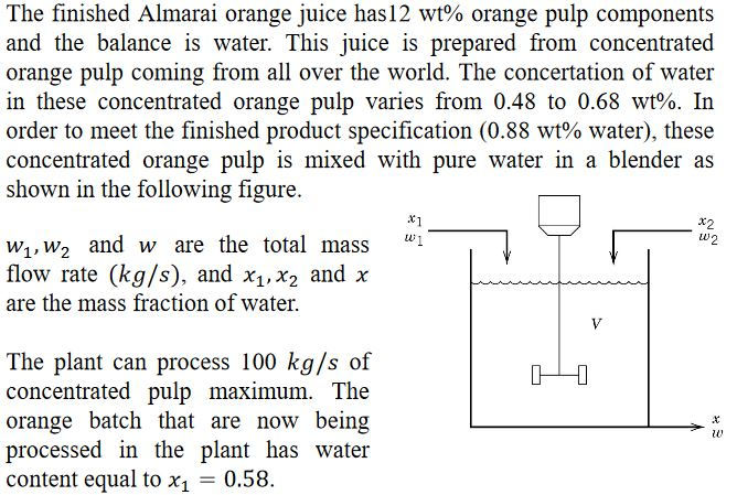 The finished Almarai orange juice has 12 wt% orange pulp components and the balance is water. This juice is prepared from concentrated orange pulp coming from all over the world. The concertation of water in these concentrated orange pulp varies from 0.48 to 0.68 wt%. In order to meet the finished product specification (0.88 wt% water), these concentrated orange pulp is mixed with pure water in a blender as shown in the following figure. x1 x2 LU w1,W2 and w are the total mass1 flow rate (kg/s), and X1, X2 and χ are the mass fraction of water. The plant can process 100 kg/s of concentrated pulp maximum. The orange batch that are now being processed in the plant has water content equal to X1-0.58. tU