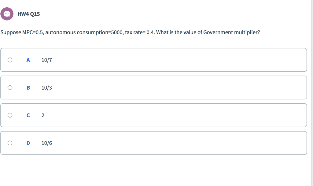 HW4 Q15 Suppose MPC=0.5, autonomous consumption-5000, tax rate= 0.4. What is the value of Government multiplier? O A 10/7 O B 10/3 O D 10/6