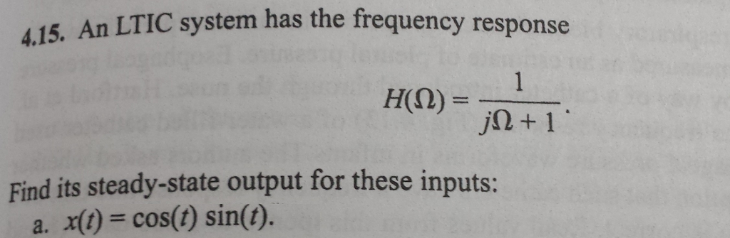 415, An LTIC system has the frequency response 4.15. H(0) = j+1 Find its steady-state output for these inputs: a. x(t) = cos(t) sin(t).